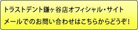 トラストデント鎌ヶ谷店オフィシャル・サイトメールでのお問い合わせはこちらからどうぞ!
