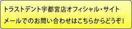 トラストデント宇都宮店オフィシャル・サイトメールでのお問い合わせはこちらからどうぞ!