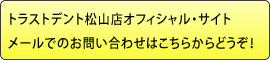 トラストデント松山店オフィシャル・サイトメールでのお問い合わせはこちらからどうぞ!