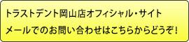 トラストデント岡山店オフィシャル・サイトメールでのお問い合わせはこちらからどうぞ!