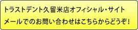トラストデント久留米店オフィシャル・サイトメールでのお問い合わせはこちらからどうぞ!
