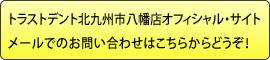 トラストデント北九州市八幡店オフィシャル・サイトメールでのお問い合わせはこちらからどうぞ!