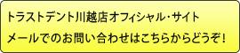 トラストデント川越店オフィシャル・サイト メールでのお問い合わせはこちらからどうぞ!