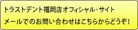 トラストデント福岡店 オフィシャル・サイトメールでのお問い合わせはこちらからどうぞ!