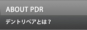 ABOUT PDRデントリペアとは?